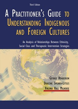 A PRACTITIONER'S GUIDE TO UNDERSTANDING INDIGENOUS AND FOREIGN CULTURES: An Analysis of Relationships Between Ethnicity, Social Class and Therapeutic Intervention Strategies (3rd Ed.)