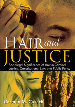 HAIR AND JUSTICE: Sociolegal Significance of Hair in Criminal Justice, Constitutional Law, and Public Policy