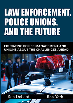 LAW ENFORCEMENT, POLICE UNIONS, AND THE FUTURE: Educating Police Management and Unions About the Challenges Ahead