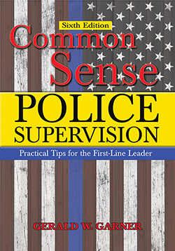COMMON SENSE POLICE SUPERVISION: Practical Tips for the First-Line Leader (6th Ed.)